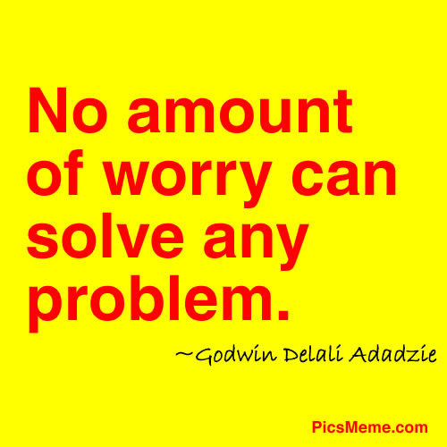 No Amount Of Worry Can Solve Any Problem