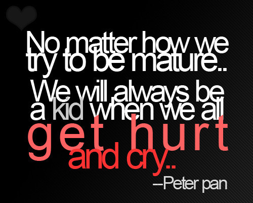 No Matter How We Try To Be Mature. We Will Always Be A Kid When We All Get Hurt And Cry