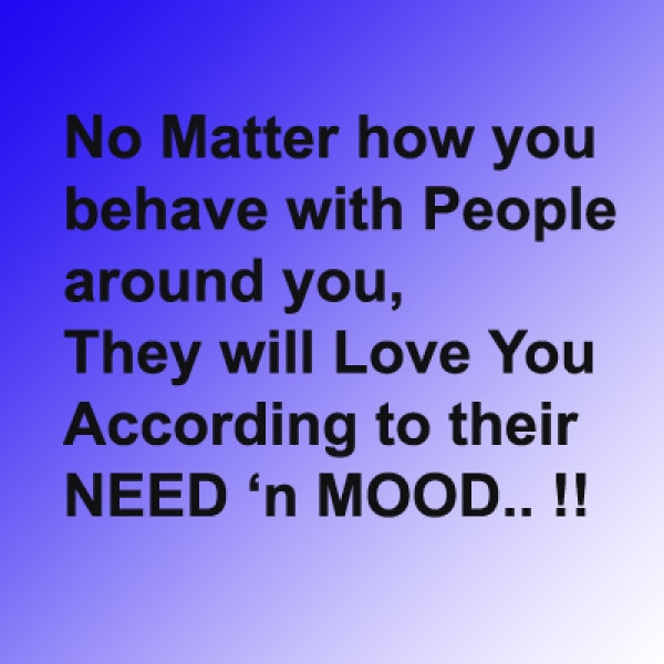 """No Matter How You Behave With People Around You, They Will Love You According To Their Need 'n Mood""!!"