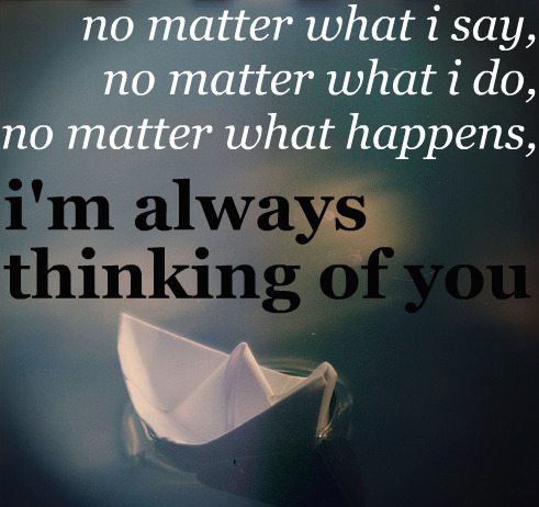 No Matter What I Say, No Matter What I Do, No Matter What Happens, I'm Always Thinking Of You