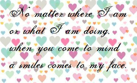 No Matter Where I Am On What I Am Doing. When You Come To Mind A Smile Comes To My Face