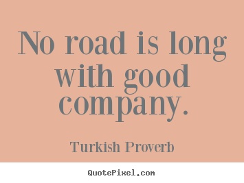 No Road Is Long With Good Company