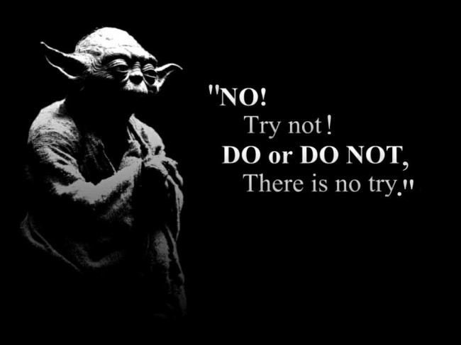 """No! Try Not! Do Or Do Not, There Is No Try"""