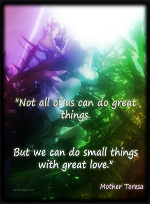 """Not All Of Us Can Do Great Things. But We Can Do Small Things With Great Love"""