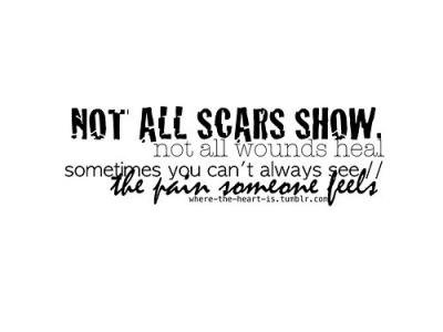 Not All Scars Show, Not All Wounds Heal Sometimes You Can't Always See The Pain Someone Feels