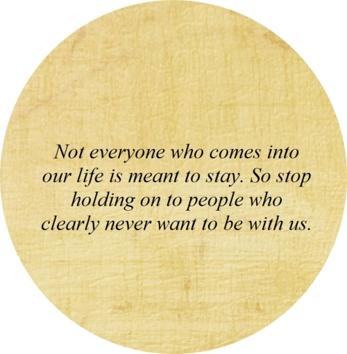 Not Everyone Who Comes Into Our Life Is Meant To Stay. So Stop Holding On To People Who Clearly Never Want To Be With Us