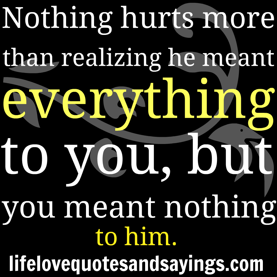 Nothing Hurts More Than Realizing He Meant Everything To You, But You Meant Nothing To Him ~ Broken Heart Quote