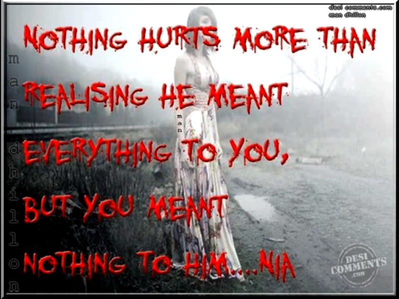 Nothing Hurts More Then Realising He Meant Everything To You, But You Meant Nothing To Him