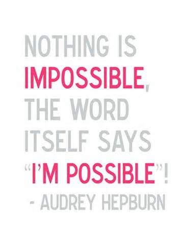 "Nothing Is Impossible, The Word Itself Says ""I'm Possible!"