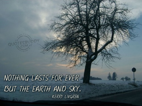 Nothing Lasts For Ever But The Earth And Sky