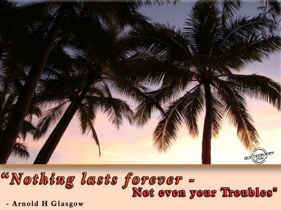 Nothing Lasts Forever - Not Even Your Troubles.