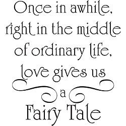 Once In Awhile, Right In The Middle Of Ordinary Life, Love Gives Us A Fairy Tale