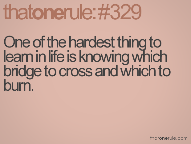 Once Of The Hardest Thing To Learn In Life Is Knowing Which Bridge To Cross And Which To Burn