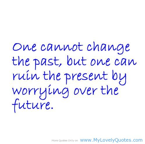 One Cannot Change The Past, But One Can Ruin The Present By Worrying Over The Future