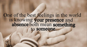One Of The Best Feeling In The World Is Knowing Your Presence And Absence Both Mean Something To Someone