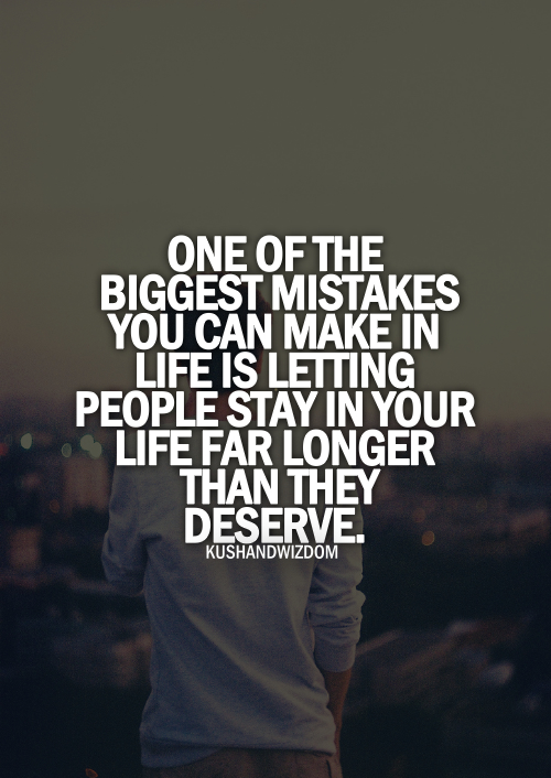 One Of The Biggest Mistakes You Can Make In Life Is Letting People Stay In Your Life Far They Deserve ~ Apology Quote