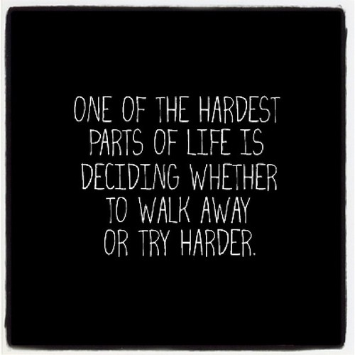 One Of The Hardest Parts Of Life Is Deciding Whether To Walk Away Or Try Harder