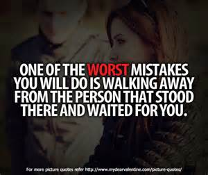One Of The Worst Mistakes You Will Do Is Walking Away From The Person That Stood There And Waited For You