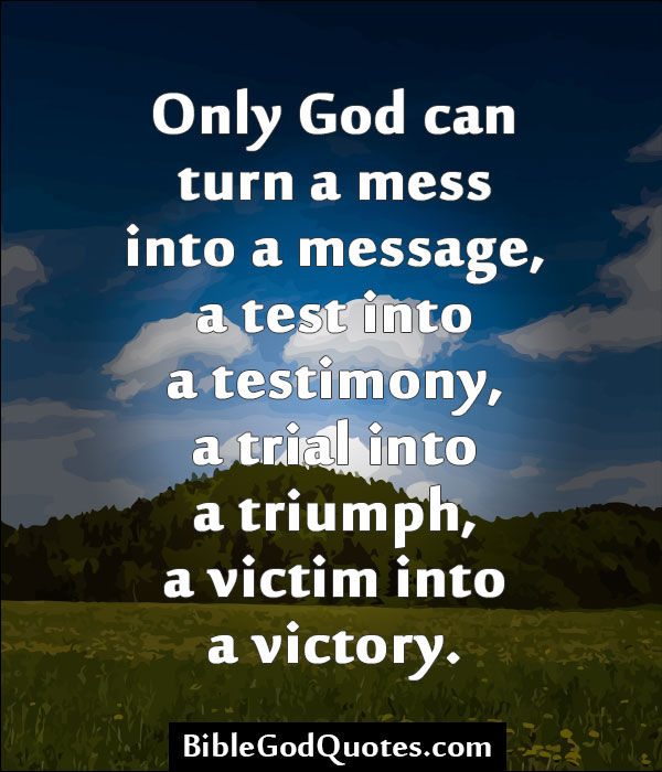 Only God Can Turn A Mess Into A Message, A Test Into A Testimony, A A Trial Into A Triumph, A Victim Into A Victory