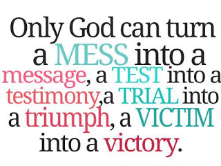 Only God Can Turn A Mess Into A Message, A Test Into A Testimony, A Trial Into A Triumph, A Victim Into A Victory