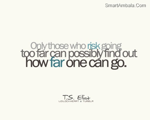 Only Those Who Risk Going Too Far Can Possibly Find Out How Far One Can Go