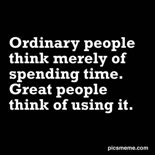 Ordinary People Think Merely Of Spending Time. Great People Think Of Using It