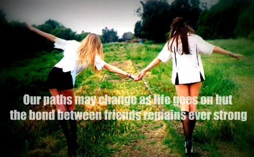 Our Paths May Change As Life Goes On But The Bond Between Friends Remains Ever Strong