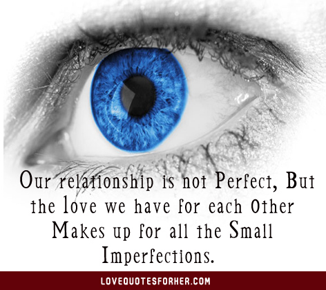 Our Relationship Is Not Perfect, But The Love We Have For Each Other Makes Up For All The Small Imperfections