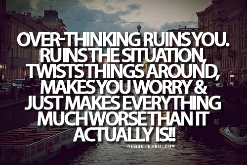 Over Thinking Ruins You. Ruins The Situation, Twists Things Around, Makes You Worry & Just Makes Everything Much Worse Than It Actually Is!!