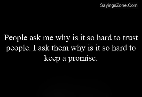 People Ask Me Why I Find It So hard To True. In Turn, I Ask Them Why They Find It So Hard To Keep A Promise