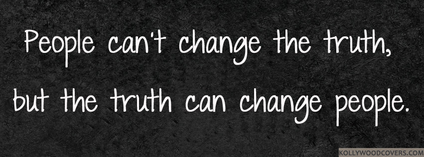 People Can't Change The Truth, But The Truth Can Change People