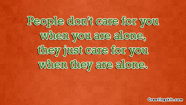 People Don't Care For You When You Are Alone, They Just Care For You When They Are Alone
