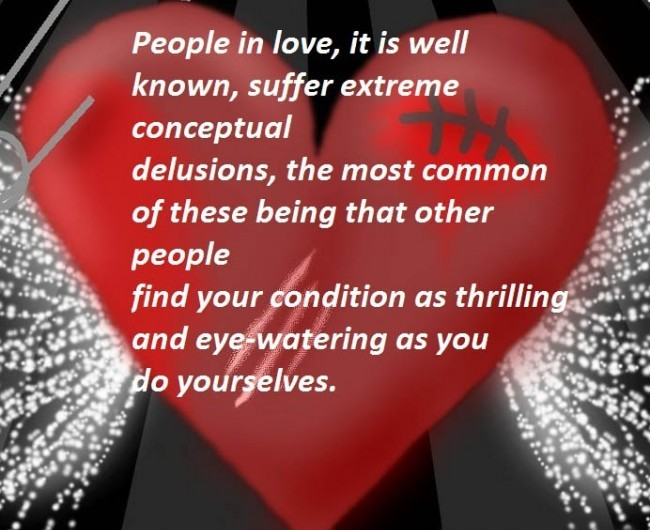 People In Love, It Is Well Known, Suffer Extreme Conceptual Delusions, The Most Common of These Being That Other People Find Your Condition As Thrilling And Eye Watering As You Do Yourselves