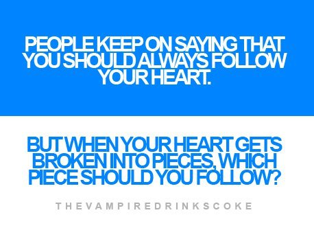 People Keep On Saying That You Should Always Follow Your Heart. But When Your Heart Gets Broken Into Pieces, Which Piece Should You Follow!