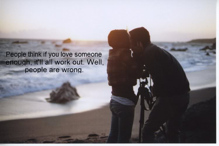 People Think If You Love Someone Enough, It'll All Work Out. Well, People Are Wrong