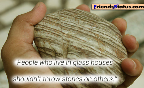 """People Who Live In Glass Houses Shouldn't Throw Stones On Others"""
