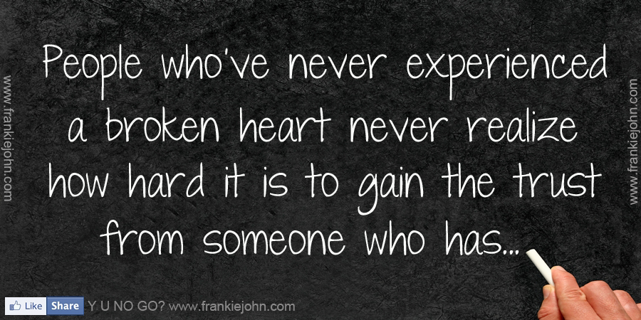 People Who've Never Experienced a Broken Heart Never Realize How Hard It Is To Gain The Trust From Someone Who Has