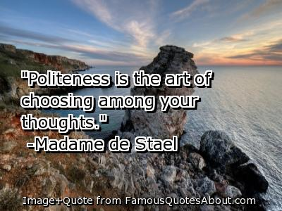 """Politness Is The Art Of Choosing Among Your Thoughts"""