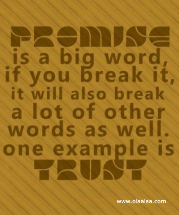 Promise Is A Big Word, If You Break It It Will Also Break A Lot Of Other Words As Well. One Example Is Trust