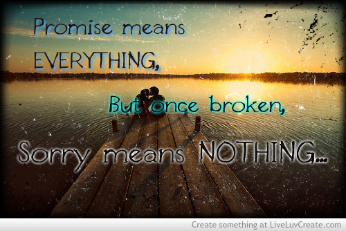 Promise Means Everything, But Once Broken, Sorry Means Nothing