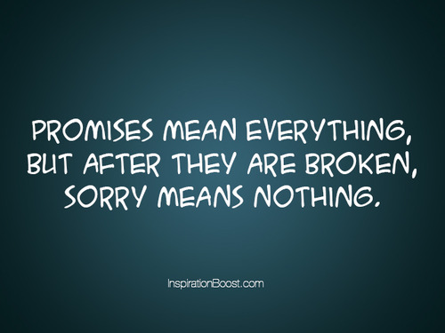 Promises Mean Everything, But After They Are Broken, Sorry Means Nothing