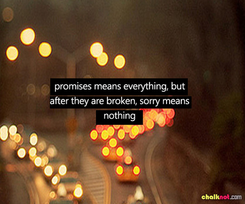 Promises Means Everything But After They Are Broken, Sorry Means Nothing