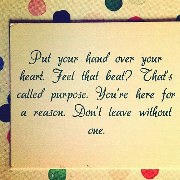 Put Your Hand Over Your Heart. Feel That Beat! That's Called Purpose. You're Here For A Reason. Don't Leave Without One