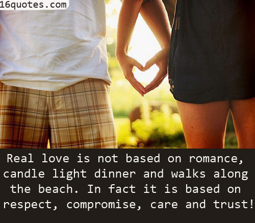 Real Love Is Not Based On Romance, Candle Light Dinner And Walks Along The Beach. In Fact It Is Based On Respect, Compromise, Care And Trust