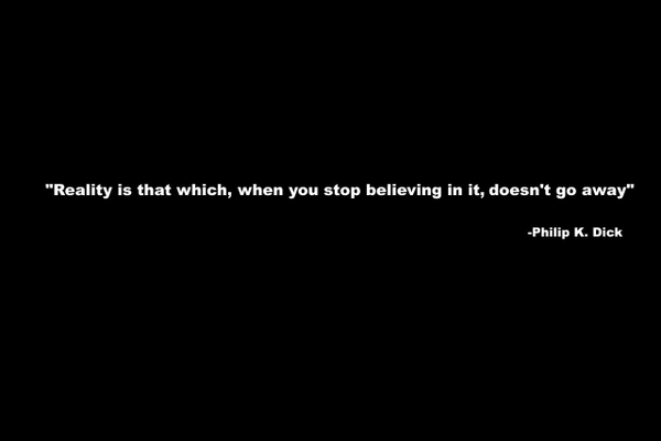 """""""Reality Is That Which, When You Stop Believing In It, Doesn't Go Away"""""""