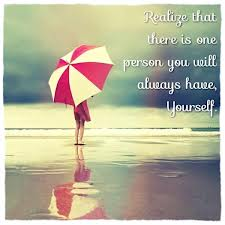 Realize That There Is One Person You Will Always Have, Yourself
