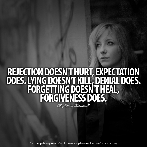 Rejection Doesn't Hurt, Expectation Does. Lying Doesn't Kill, Denial Does. Forgetting Doesn't Heal, Forgiveness Does