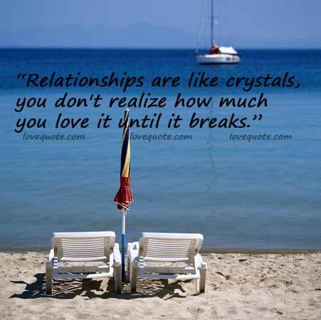 """Relationships Are Like Crystals, You Don't Realize How Much You Love It Until It Breaks"""