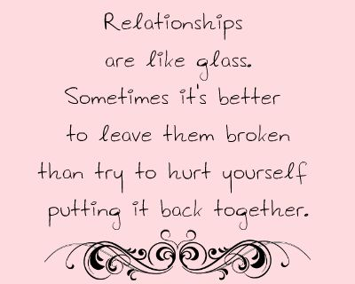 Relationships Are Like Glass. Sometimes It's Better To Leave Them Broken Than Try To Hurt Yourself Putting It Back Together
