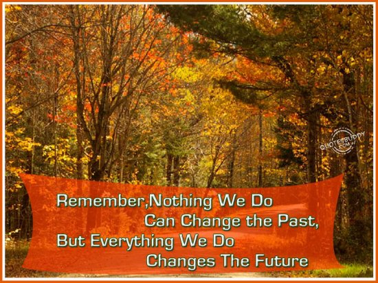 Remember, Nothing We Do Can Change The Past, But Everything We Do Changes The Future